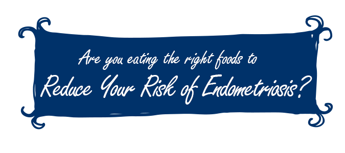 Are You Eating the Right Foods to Reduce Your Risk of Endometriosis
